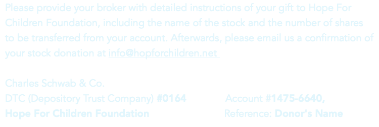Please provide your broker with detailed instructions of your gift to Hope For Children Foundation, including the name of the stock and the number of shares to be transferred from your account. Afterwards, please email us a confirmation of your stock donation at info@hopforchildren.net Charles Schwab & Co. DTC (Depository Trust Company) #0164 Account #1475-6640, 