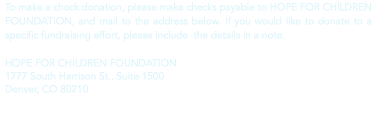 To make a check donation, please make checks payable to HOPE FOR CHILDREN FOUNDATION, and mail to the address below. If you would like to donate to a specific fundraising effort, please include the details in a note. HOPE FOR CHILDREN FOUNDATION 1777 South Harrison St., Suite 1500 Denver, CO 80210