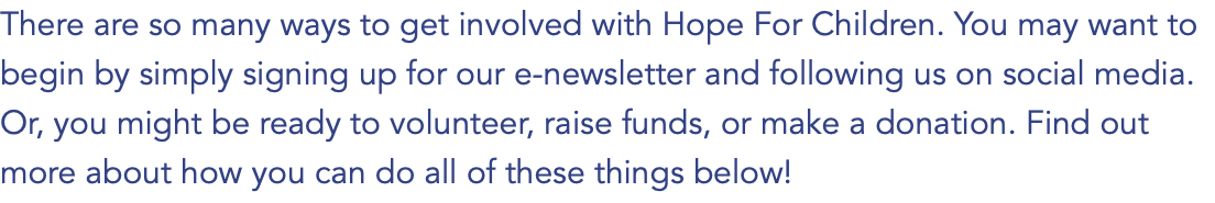 There are so many ways to get involved with Hope For Children. You may want to begin by simply signing up for our e-newsletter and following us on social media. Or, you might be ready to volunteer, raise funds, or make a donation. Find out more about how you can do all of these things below!