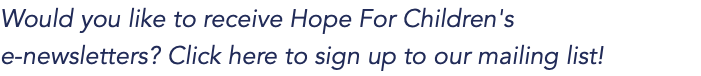 Would you like to receive Hope For Children's e-newsletters? Click here to sign up to our mailing list!